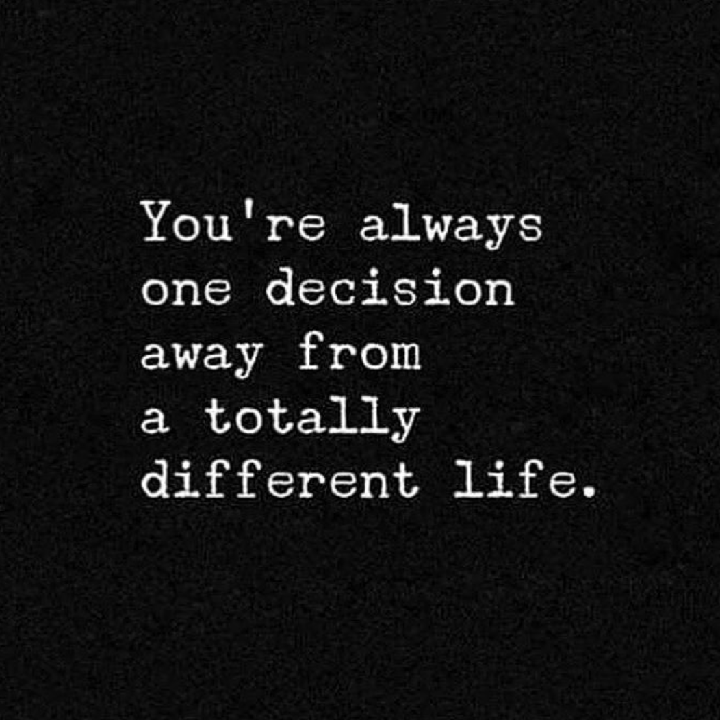 You're always on decision away from a totally different life.